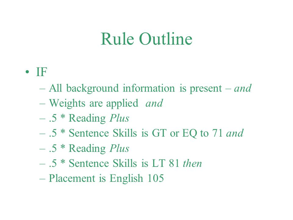 Rule Outline IF –All background information is present – and –Weights are applied and –.5 * Reading Plus –.5 * Sentence Skills is GT or EQ to 71 and –
