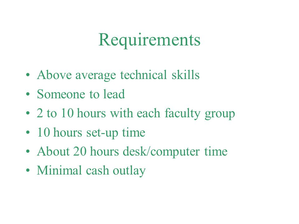 Requirements Above average technical skills Someone to lead 2 to 10 hours with each faculty group 10 hours set-up time About 20 hours desk/computer time Minimal cash outlay