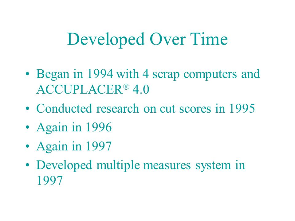 Developed Over Time Began in 1994 with 4 scrap computers and ACCUPLACER ® 4.0 Conducted research on cut scores in 1995 Again in 1996 Again in 1997 Dev