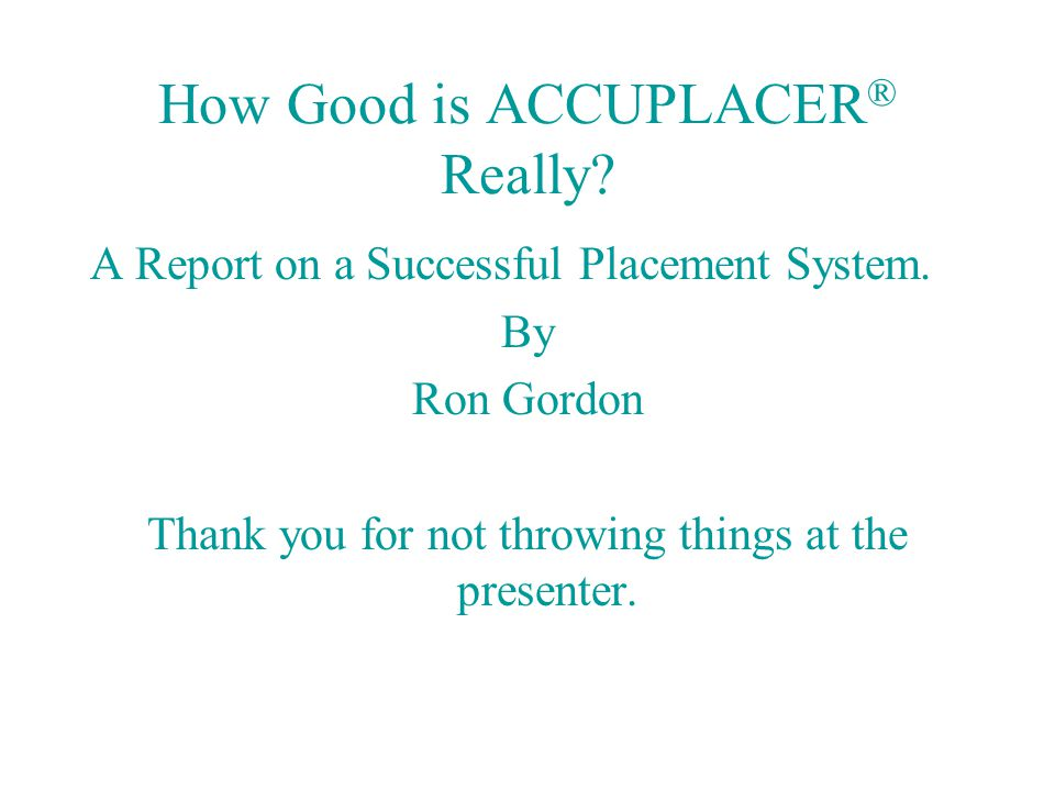 How Good is ACCUPLACER ® Really? A Report on a Successful Placement System. By Ron Gordon Thank you for not throwing things at the presenter.