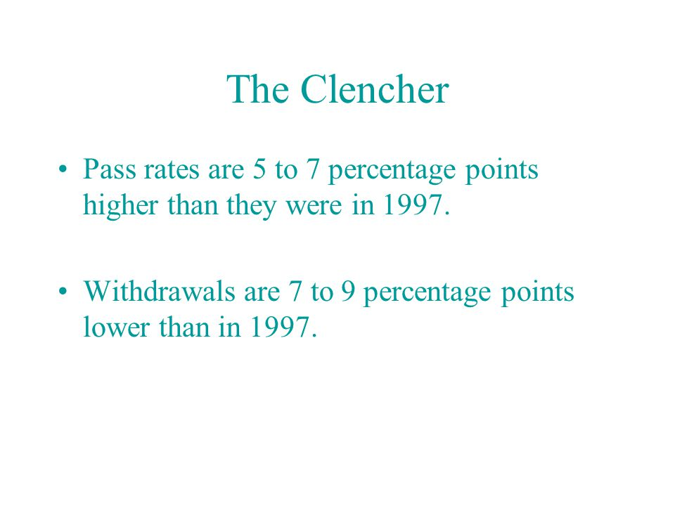 The Clencher Pass rates are 5 to 7 percentage points higher than they were in 1997.