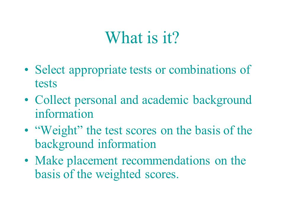 """What is it? Select appropriate tests or combinations of tests Collect personal and academic background information """"Weight"""" the test scores on the bas"""