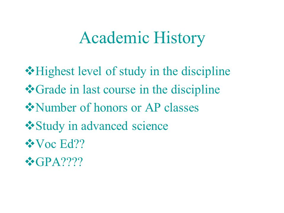 Academic History  Highest level of study in the discipline  Grade in last course in the discipline  Number of honors or AP classes  Study in advanced science  Voc Ed .
