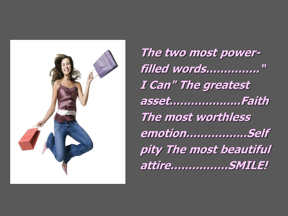 The two most power- filled words............... I Can The greatest asset....................Faith The most worthless emotion.................Self pity The most beautiful attire................SMILE!