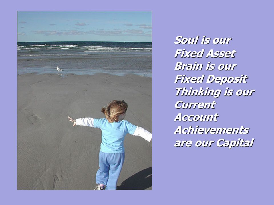 Soul is our Fixed Asset Brain is our Fixed Deposit Thinking is our Current Account Achievements are our Capital