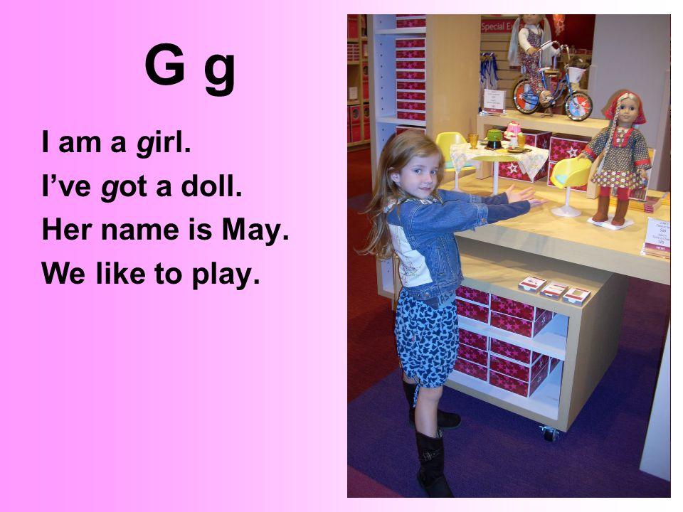 G gG g I am a girl. I've got a doll. Her name is May. We like to play.