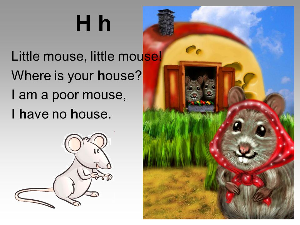 H h Little mouse, little mouse! Where is your house I am a poor mouse, I have no house.