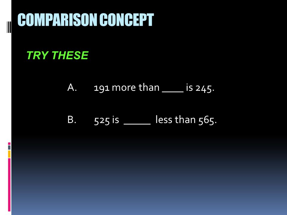 A.191 more than ____ is 245. B.525 is _____ less than 565. TRY THESE COMPARISON CONCEPT