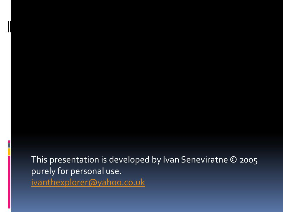 This presentation is developed by Ivan Seneviratne © 2005 purely for personal use.