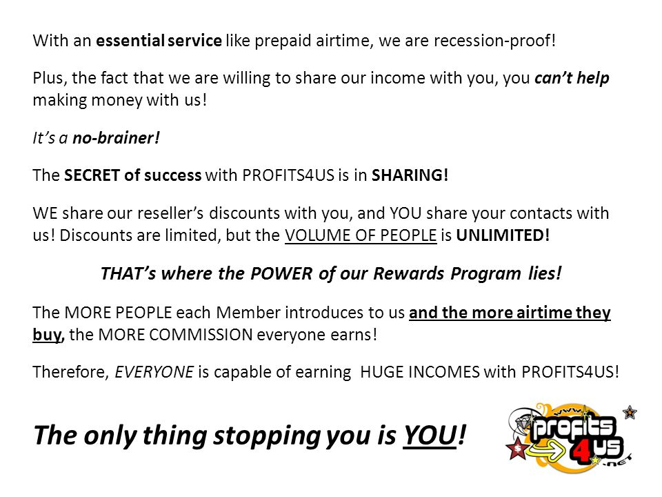 With an essential service like prepaid airtime, we are recession-proof! Plus, the fact that we are willing to share our income with you, you can't hel