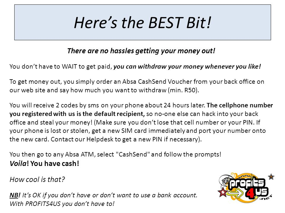 Here's the BEST Bit! There are no hassles getting your money out! You don't have to WAIT to get paid, you can withdraw your money whenever you like! T