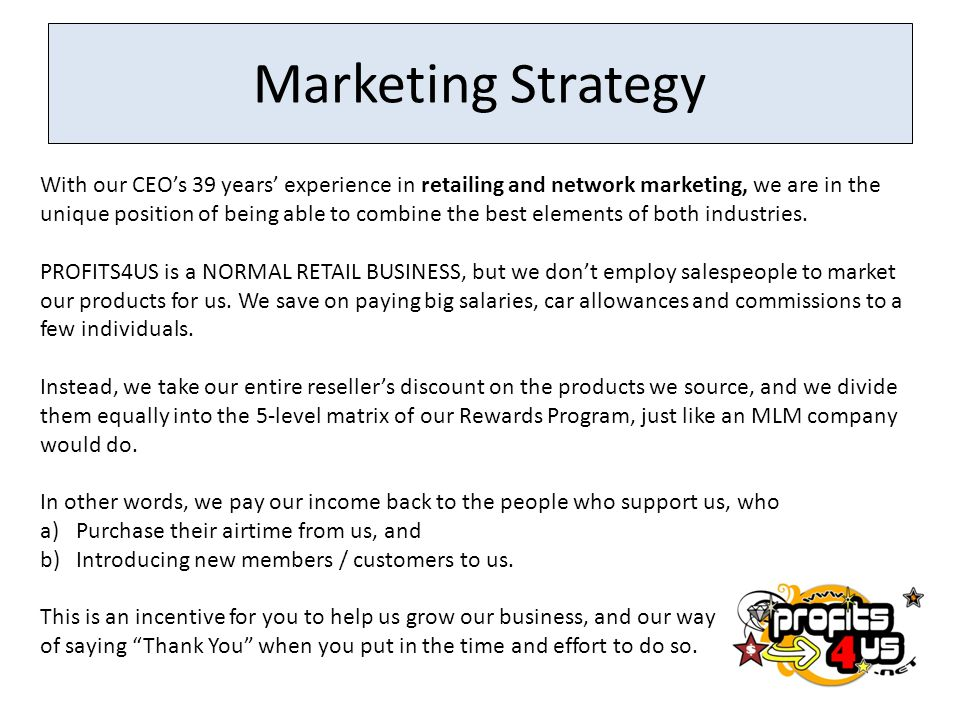 Marketing Strategy With our CEO's 39 years' experience in retailing and network marketing, we are in the unique position of being able to combine the