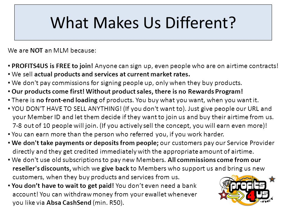 What Makes Us Different? We are NOT an MLM because: PROFITS4US is FREE to join! Anyone can sign up, even people who are on airtime contracts! We sell