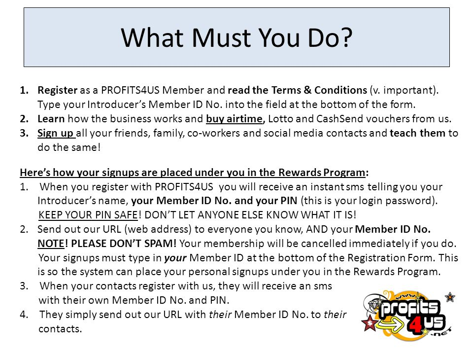 What Must You Do? 1.Register as a PROFITS4US Member and read the Terms & Conditions (v. important). Type your Introducer's Member ID No. into the fiel