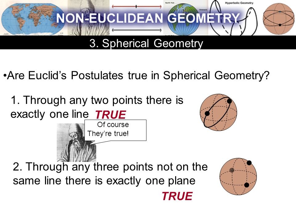 Are Euclid's Postulates true in Spherical Geometry? 1. Through any two points there is exactly one line 2. Through any three points not on the same li