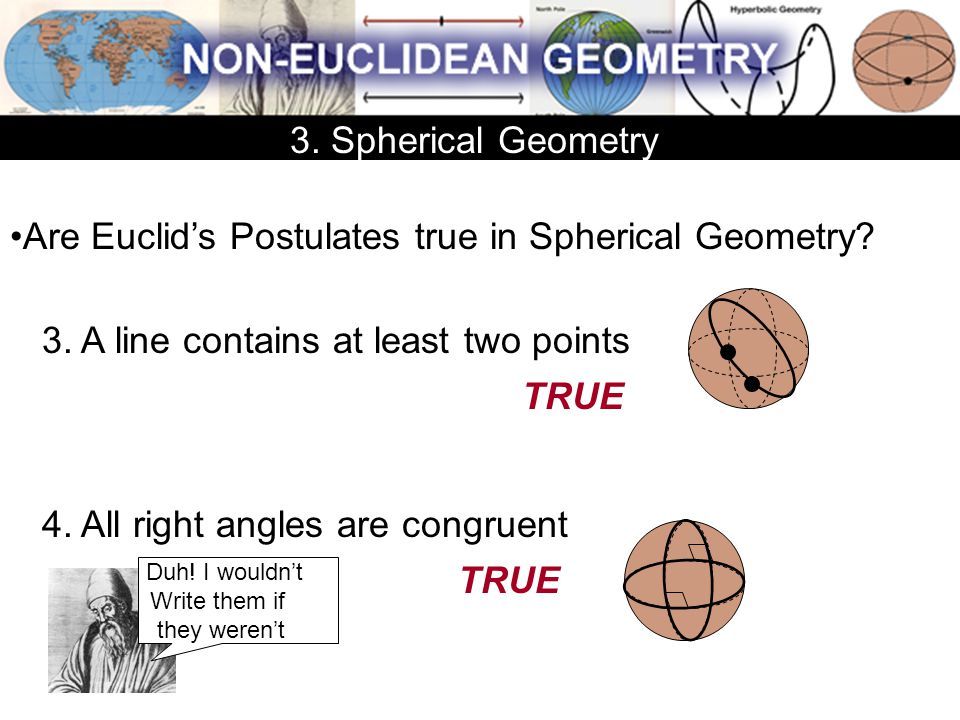 Are Euclid's Postulates true in Spherical Geometry? 3. A line contains at least two points 4. All right angles are congruent TRUE 3. Spherical Geometr