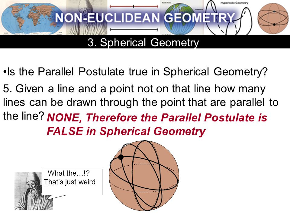 Is the Parallel Postulate true in Spherical Geometry? 5. Given a line and a point not on that line how many lines can be drawn through the point that