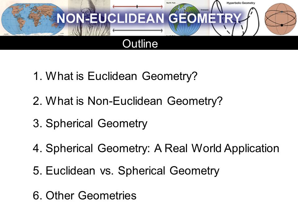 1. What is Euclidean Geometry? 2. What is Non-Euclidean Geometry? 3. Spherical Geometry 4. Spherical Geometry: A Real World Application 5. Euclidean v