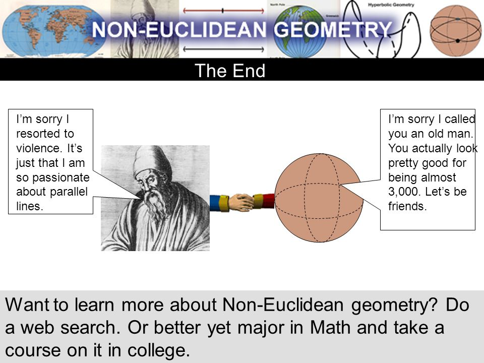 Want to learn more about Non-Euclidean geometry? Do a web search. Or better yet major in Math and take a course on it in college. The End I'm sorry I