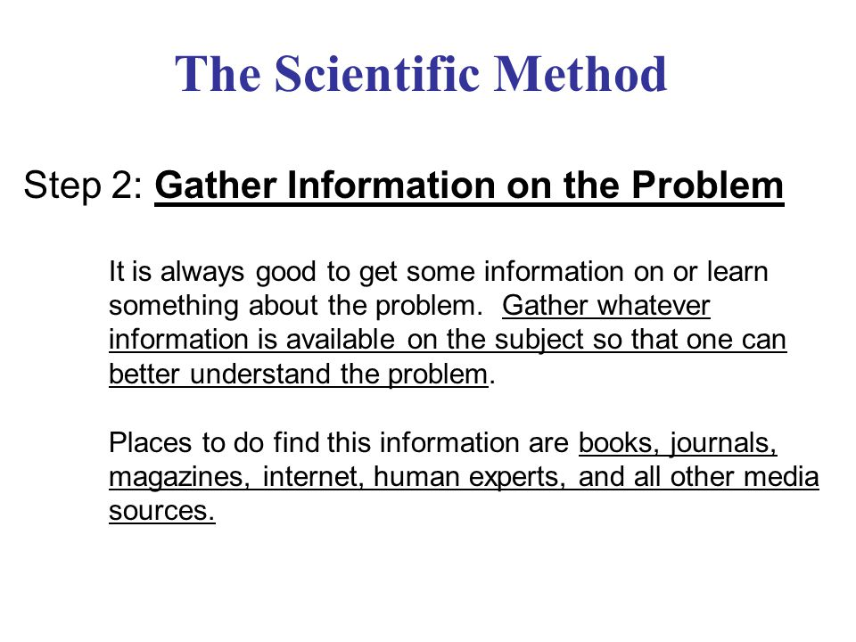 The Scientific Method Step 3: Form a Hypothesis After information has been gathered and the problem is better understood, a hypothesis is formed.