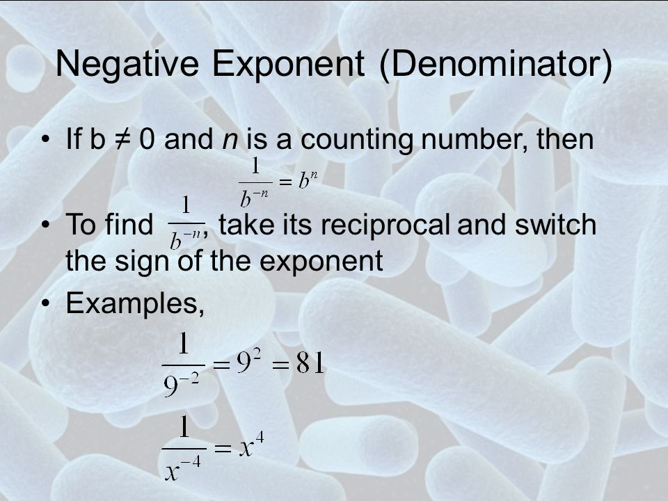 Negative Exponent (Denominator) If b ≠ 0 and n is a counting number, then To find, take its reciprocal and switch the sign of the exponent Examples,