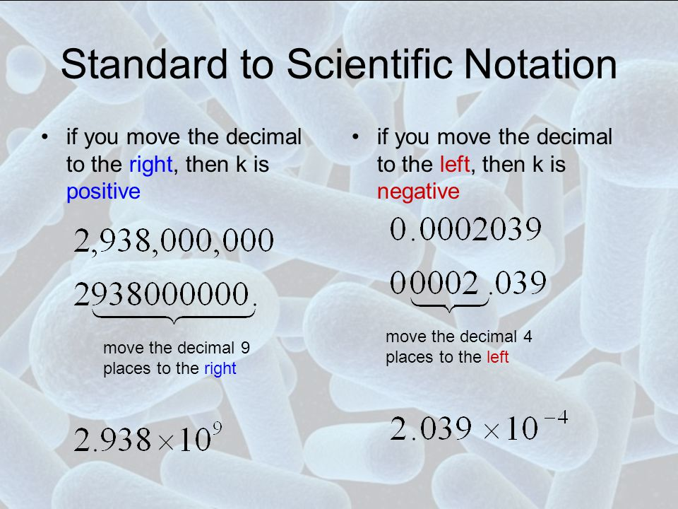 Standard to Scientific Notation if you move the decimal to the right, then k is positive if you move the decimal to the left, then k is negative move