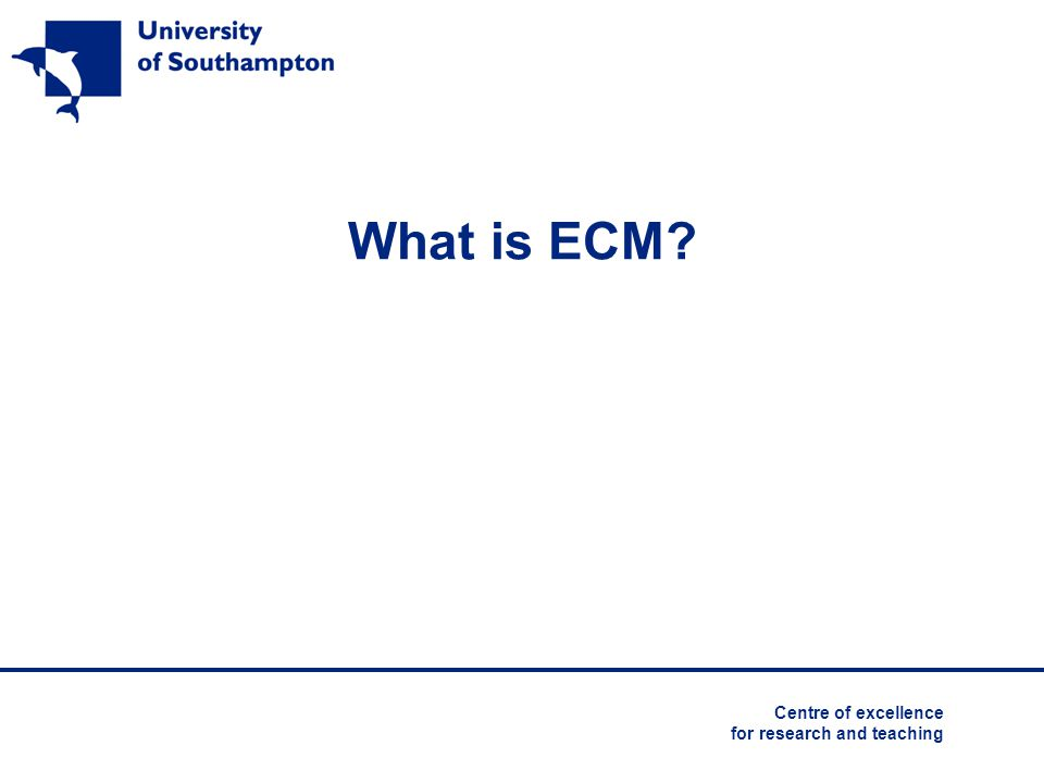 University ofSchool of Southampton Education What does ECM mean for you.