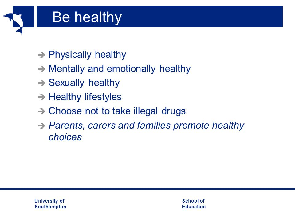 University ofSchool of Southampton Education Be healthy  Physically healthy  Mentally and emotionally healthy  Sexually healthy  Healthy lifestyle