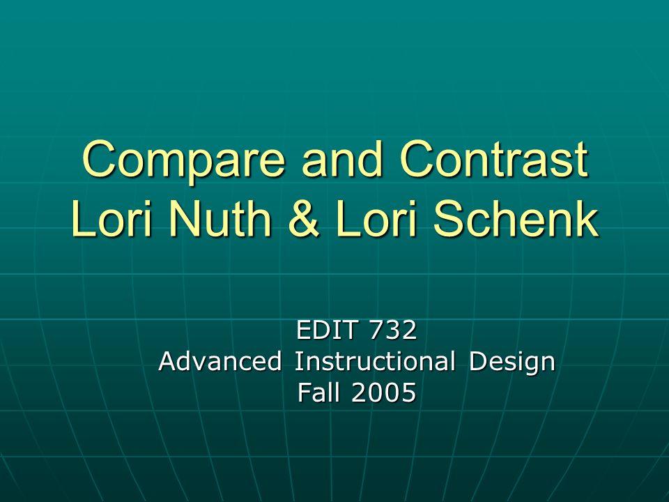 Compare and Contrast Lori Nuth & Lori Schenk EDIT 732 Advanced Instructional Design Fall 2005