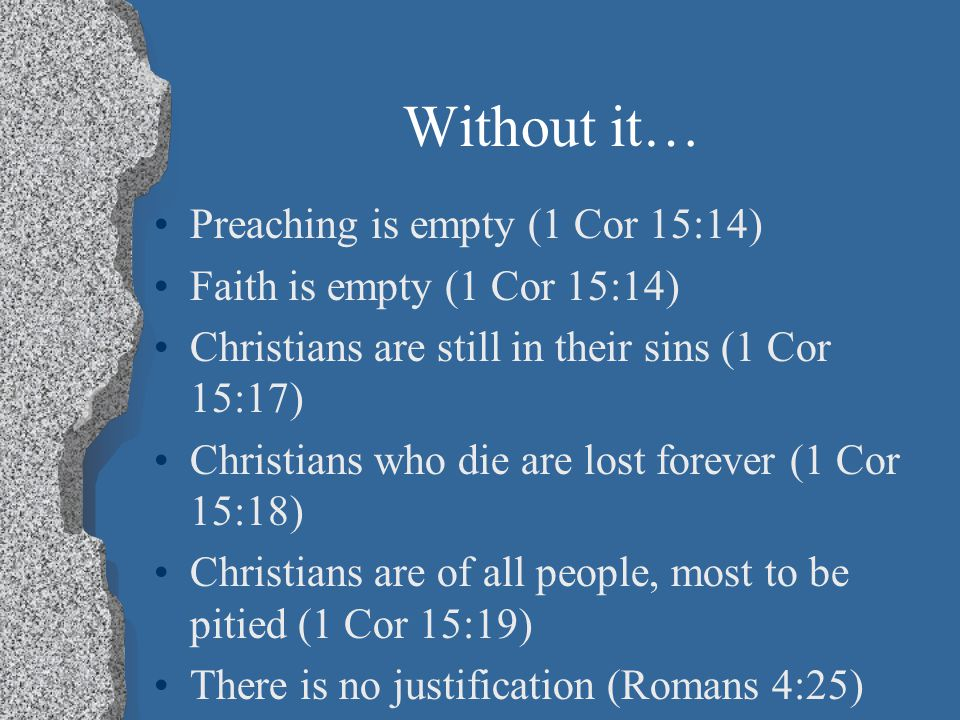 Without it… Preaching is empty (1 Cor 15:14) Faith is empty (1 Cor 15:14) Christians are still in their sins (1 Cor 15:17) Christians who die are lost forever (1 Cor 15:18) Christians are of all people, most to be pitied (1 Cor 15:19) There is no justification (Romans 4:25)