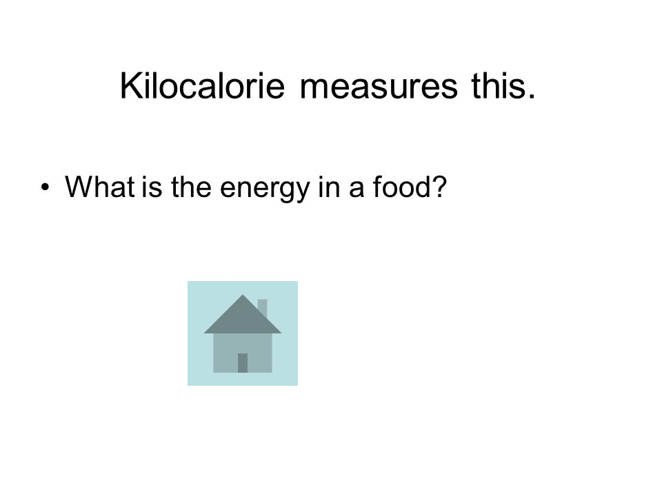 Kilocalorie measures this. What is the energy in a food?