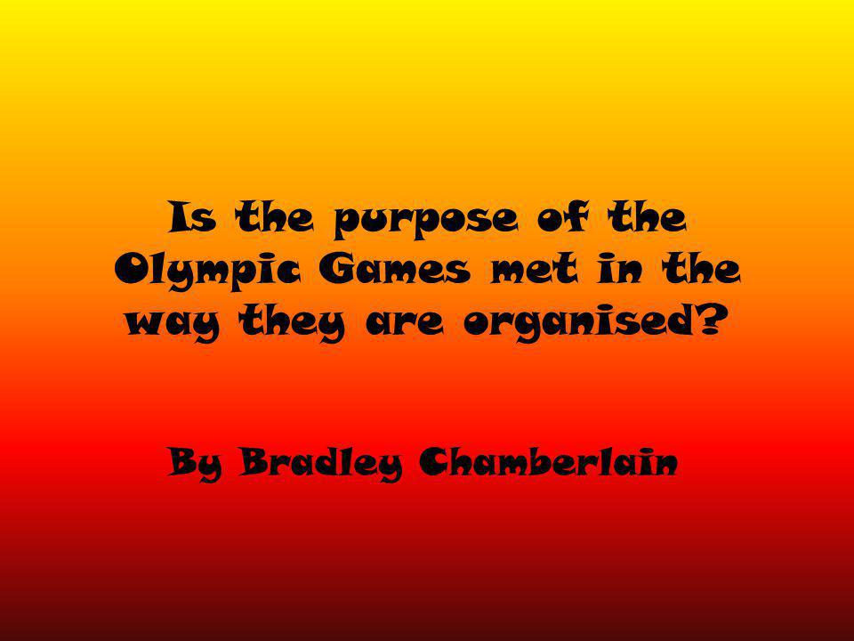 Is the purpose of the Olympic Games met in the way they are organised By Bradley Chamberlain