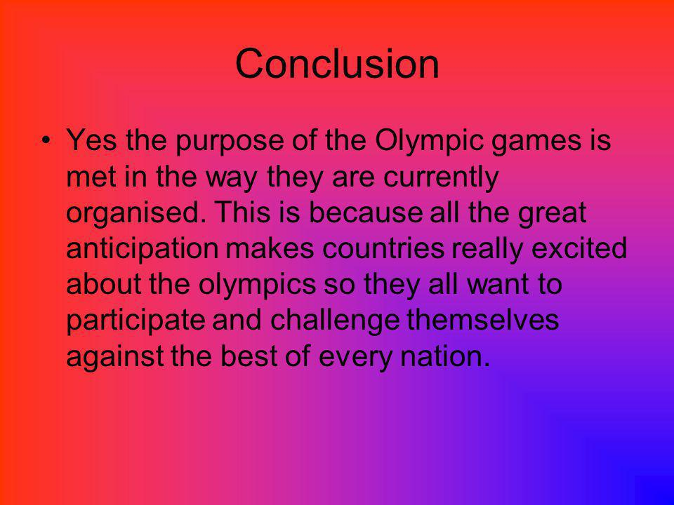 Conclusion Yes the purpose of the Olympic games is met in the way they are currently organised.