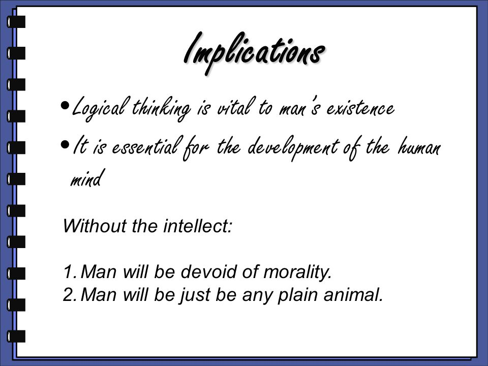 Implications Logical thinking is vital to man's existence It is essential for the development of the human mind Without the intellect: 1.Man will be devoid of morality.
