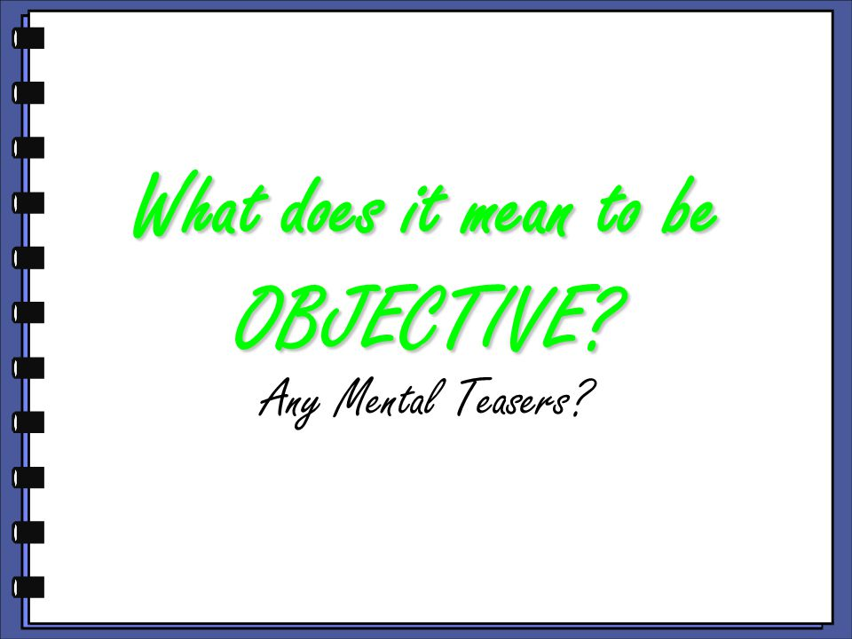 What does it mean to be OBJECTIVE Any Mental Teasers