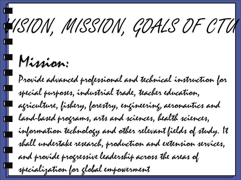 VISION, MISSION, GOALS OF CTU Mission: Provide advanced professional and technical instruction for special purposes, industrial trade, teacher education, agriculture, fishery, forestry, engineering, aeronautics and land-based programs, arts and sciences, health sciences, information technology and other relevant fields of study.