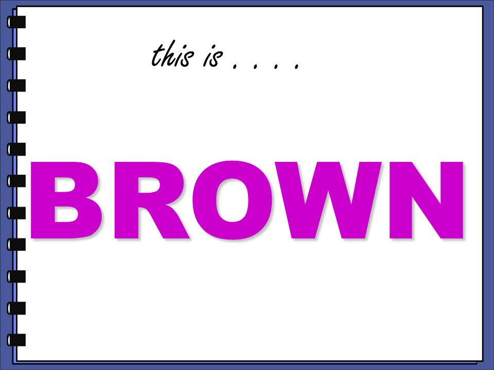 this is.... BROWN