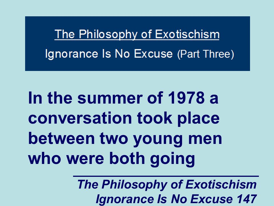 The Philosophy of Exotischism Ignorance Is No Excuse 168 reason it was so easy to intimidate and frighten Jeffrey (and other vulnerable people such as Jeffrey) was that some person (or some people) had planted the seeds of spiritual and psychological weakness into