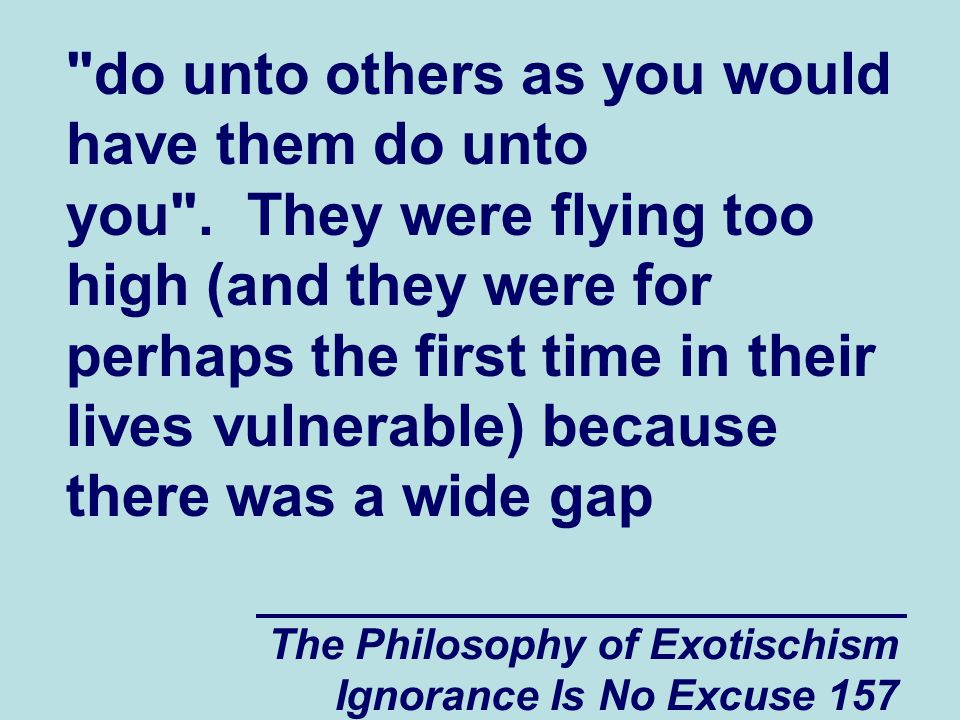 The Philosophy of Exotischism Ignorance Is No Excuse 157 do unto others as you would have them do unto you .