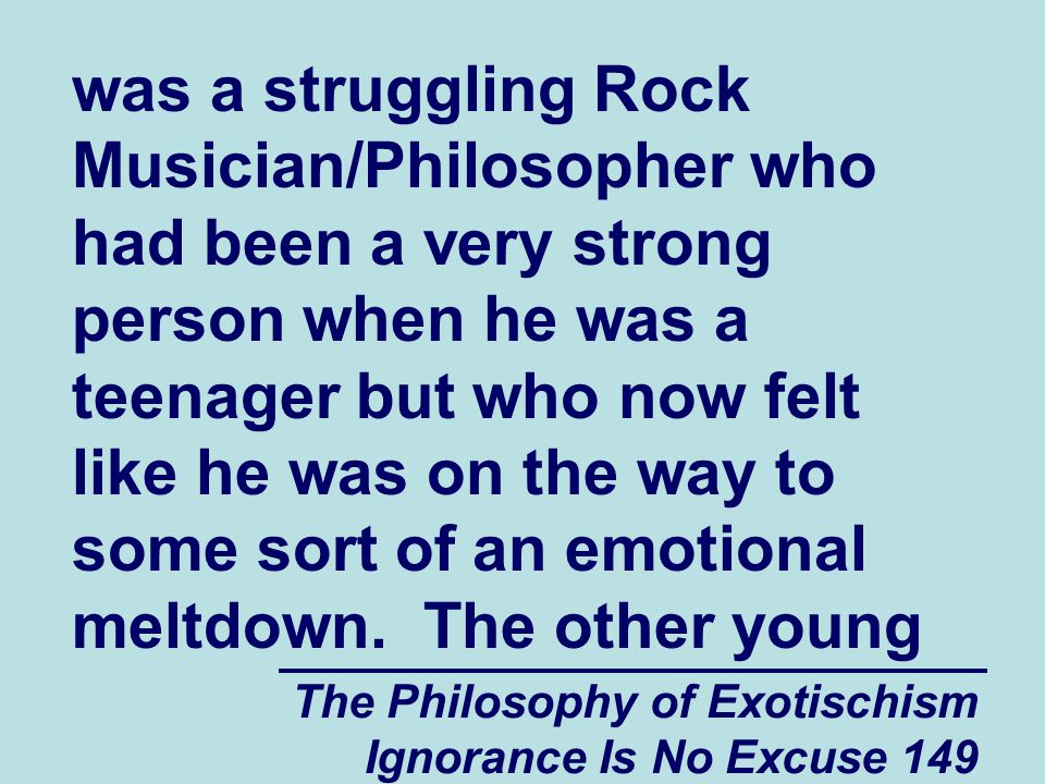 The Philosophy of Exotischism Ignorance Is No Excuse 149 was a struggling Rock Musician/Philosopher who had been a very strong person when he was a teenager but who now felt like he was on the way to some sort of an emotional meltdown.