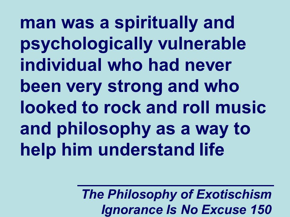 The Philosophy of Exotischism Ignorance Is No Excuse 161 someday he would be free of the emotional conflicts that he felt interfered with his concentration and with his ability to succeed in life.