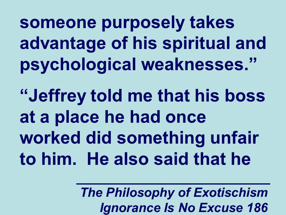 The Philosophy of Exotischism Ignorance Is No Excuse 186 someone purposely takes advantage of his spiritual and psychological weaknesses. Jeffrey told me that his boss at a place he had once worked did something unfair to him.