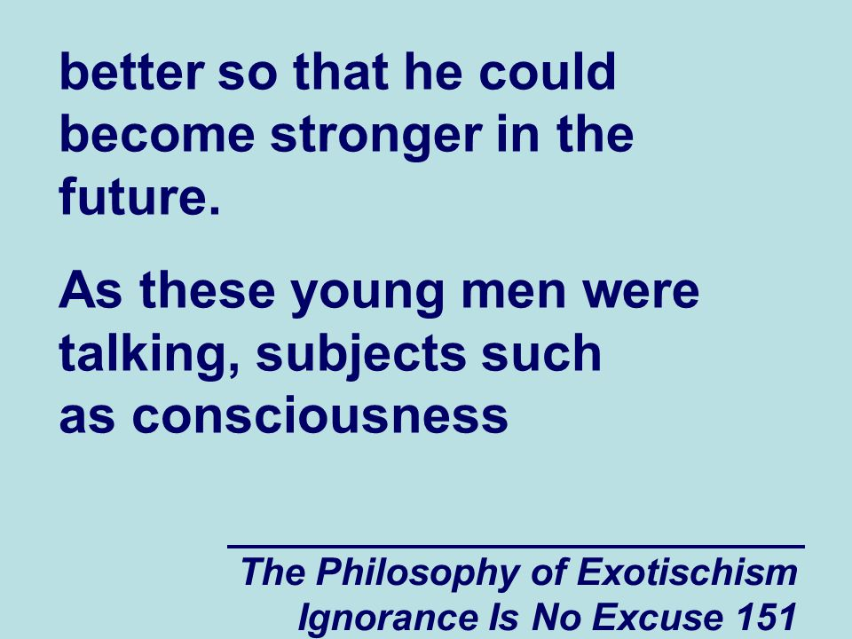 The Philosophy of Exotischism Ignorance Is No Excuse 151 better so that he could become stronger in the future.