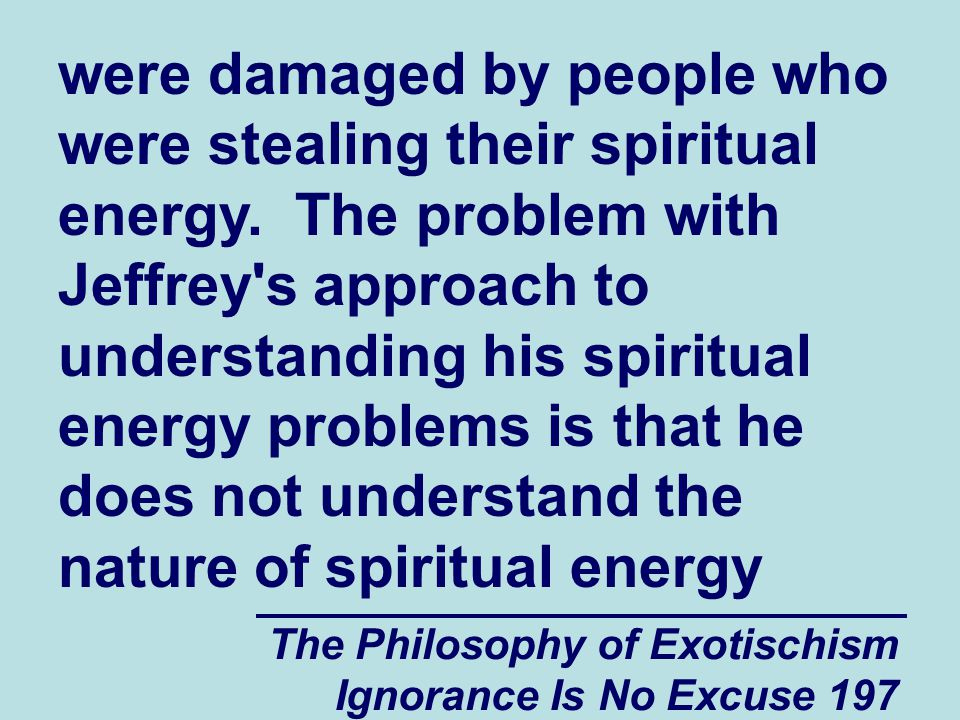 The Philosophy of Exotischism Ignorance Is No Excuse 197 were damaged by people who were stealing their spiritual energy.