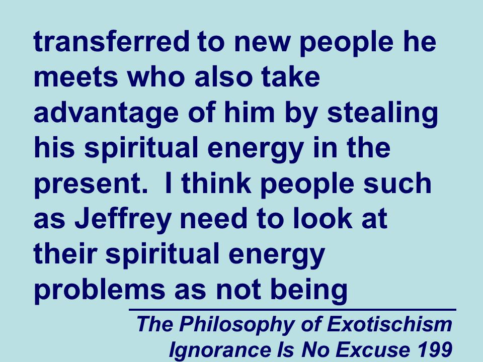 The Philosophy of Exotischism Ignorance Is No Excuse 199 transferred to new people he meets who also take advantage of him by stealing his spiritual energy in the present.