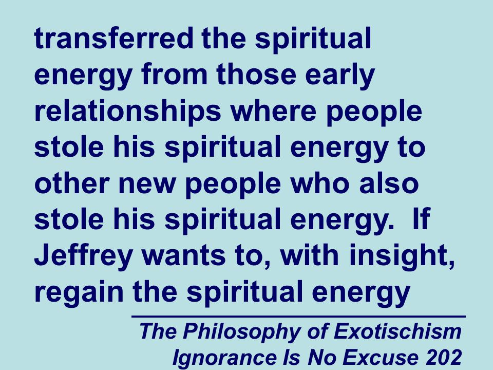 The Philosophy of Exotischism Ignorance Is No Excuse 202 transferred the spiritual energy from those early relationships where people stole his spiritual energy to other new people who also stole his spiritual energy.