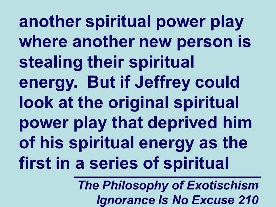 The Philosophy of Exotischism Ignorance Is No Excuse 210 another spiritual power play where another new person is stealing their spiritual energy.