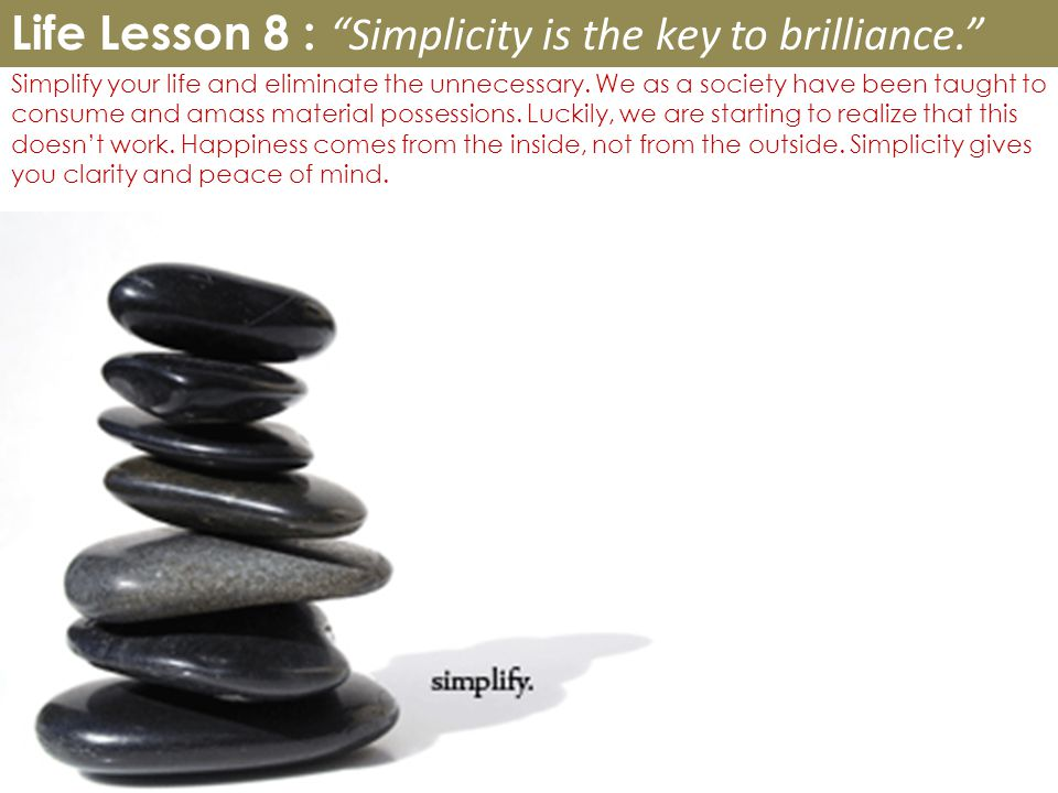 Simplify your life and eliminate the unnecessary.