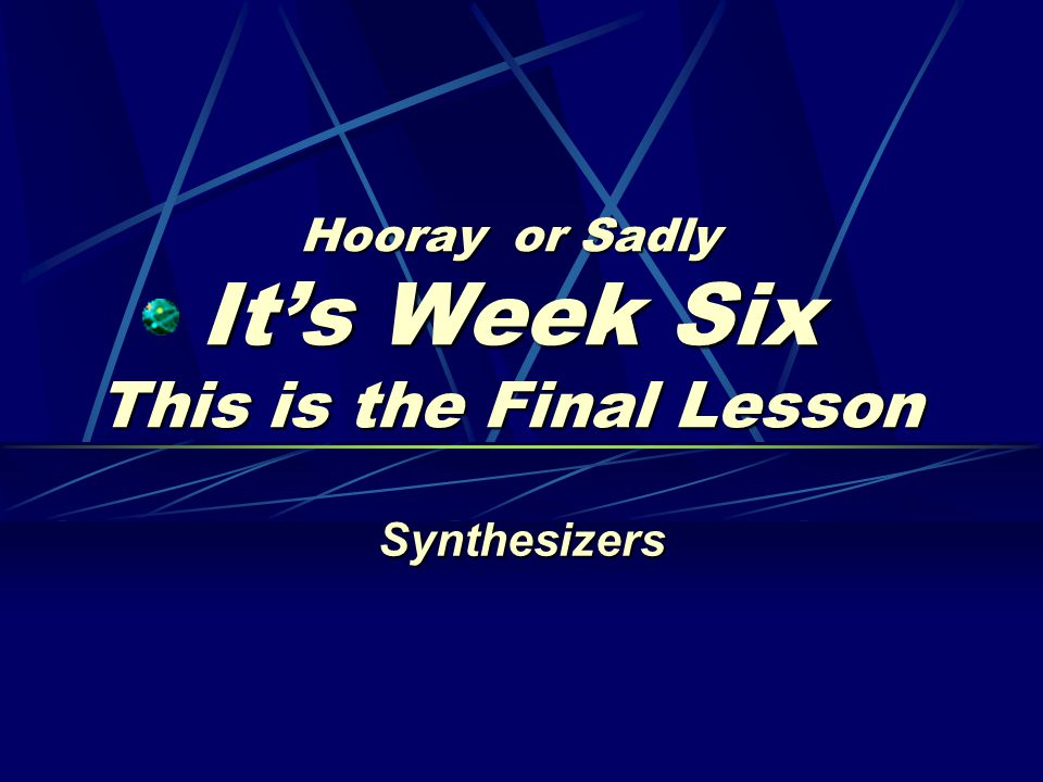 Hooray or Sadly It's Week Six This is the Final Lesson Synthesizers