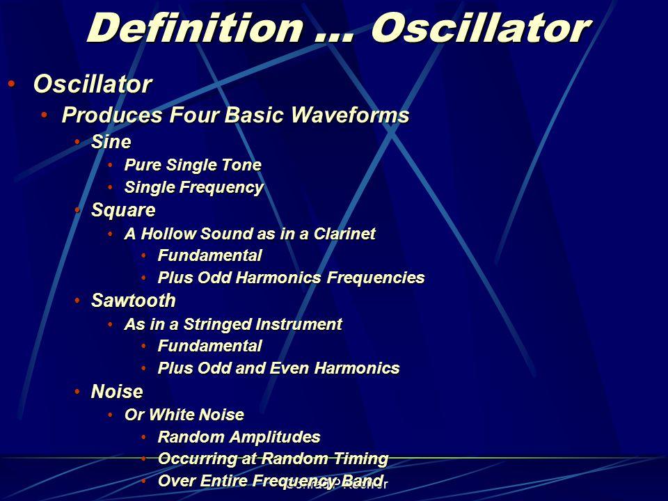 Conrad P Koch Jr Definition … Oscillator OscillatorOscillator Produces Four Basic WaveformsProduces Four Basic Waveforms SineSine Pure Single TonePure Single Tone Single FrequencySingle Frequency SquareSquare A Hollow Sound as in a ClarinetA Hollow Sound as in a Clarinet FundamentalFundamental Plus Odd Harmonics FrequenciesPlus Odd Harmonics Frequencies SawtoothSawtooth As in a Stringed InstrumentAs in a Stringed Instrument FundamentalFundamental Plus Odd and Even HarmonicsPlus Odd and Even Harmonics NoiseNoise Or White NoiseOr White Noise Random AmplitudesRandom Amplitudes Occurring at Random TimingOccurring at Random Timing Over Entire Frequency BandOver Entire Frequency Band